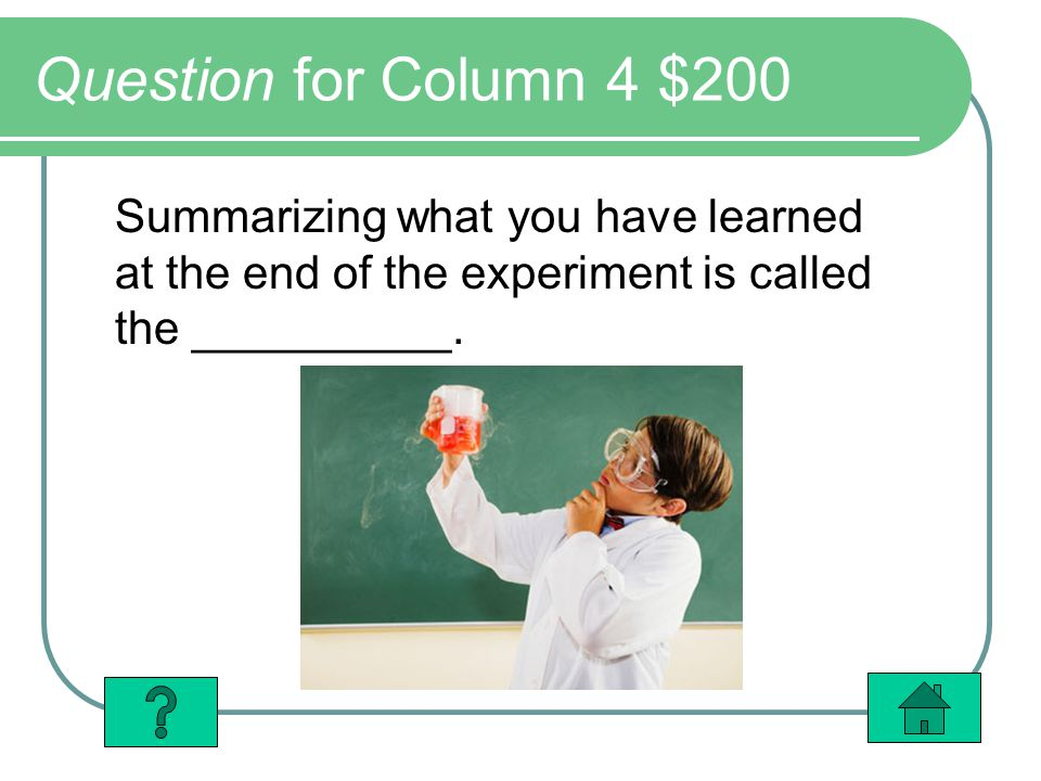 Question for Column 4 $200 Summarizing what you have learned at the end of the experiment is called the __________.