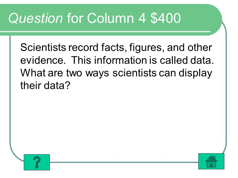 Question for Column 4 $400 Scientists record facts, figures, and other evidence. This information is called data. What are two ways scientists can dis