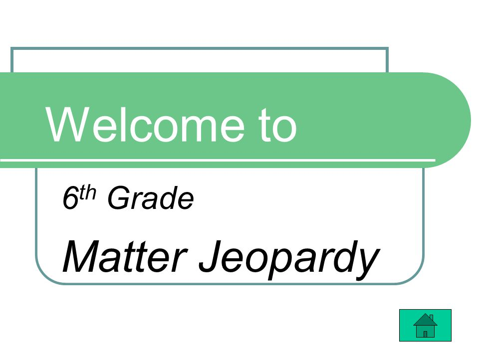 Welcome to 6 th Grade Matter Jeopardy
