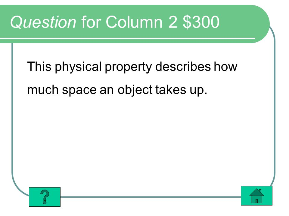 Question for Column 2 $300 This physical property describes how much space an object takes up.