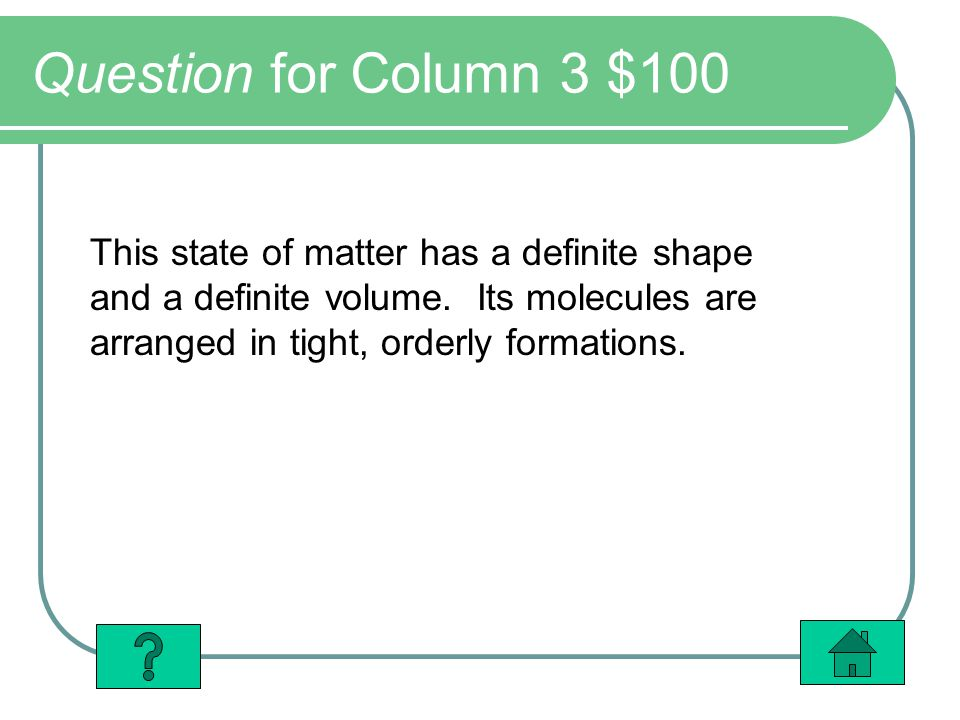 Question for Column 3 $100 This state of matter has a definite shape and a definite volume. Its molecules are arranged in tight, orderly formations.