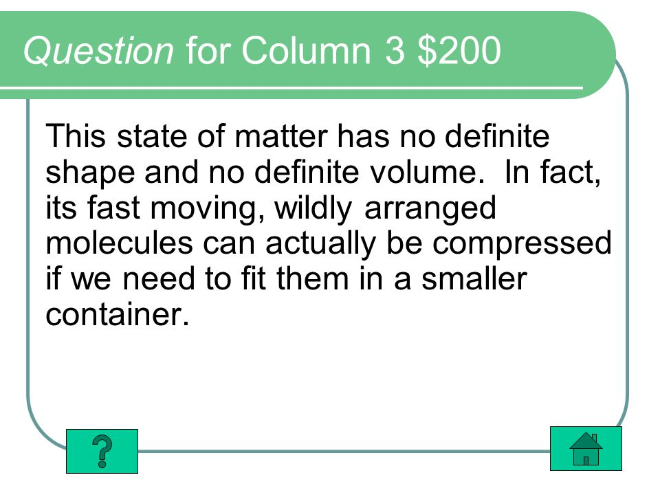Question for Column 3 $200 This state of matter has no definite shape and no definite volume. In fact, its fast moving, wildly arranged molecules can