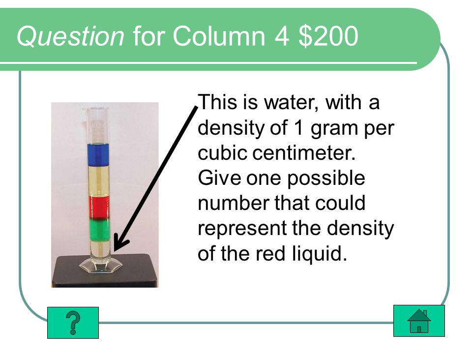 Question for Column 4 $200 This is water, with a density of 1 gram per cubic centimeter. Give one possible number that could represent the density of