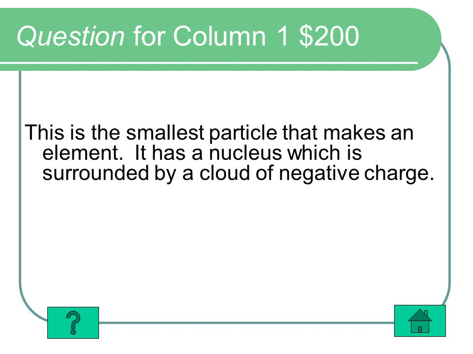 Question for Column 1 $200 This is the smallest particle that makes an element. It has a nucleus which is surrounded by a cloud of negative charge.