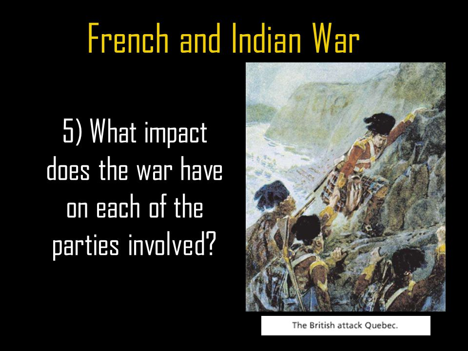 French and Indian War 5) What impact does the war have on each of the parties involved?