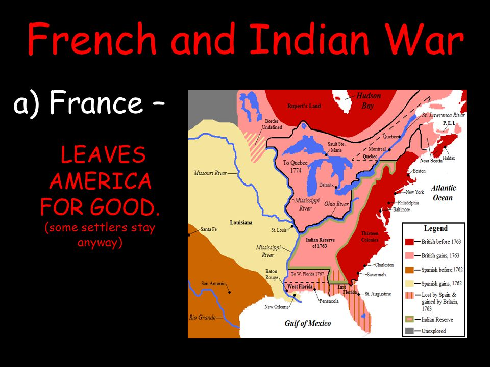 French and Indian War a) France – LEAVES AMERICA FOR GOOD. (some settlers stay anyway)