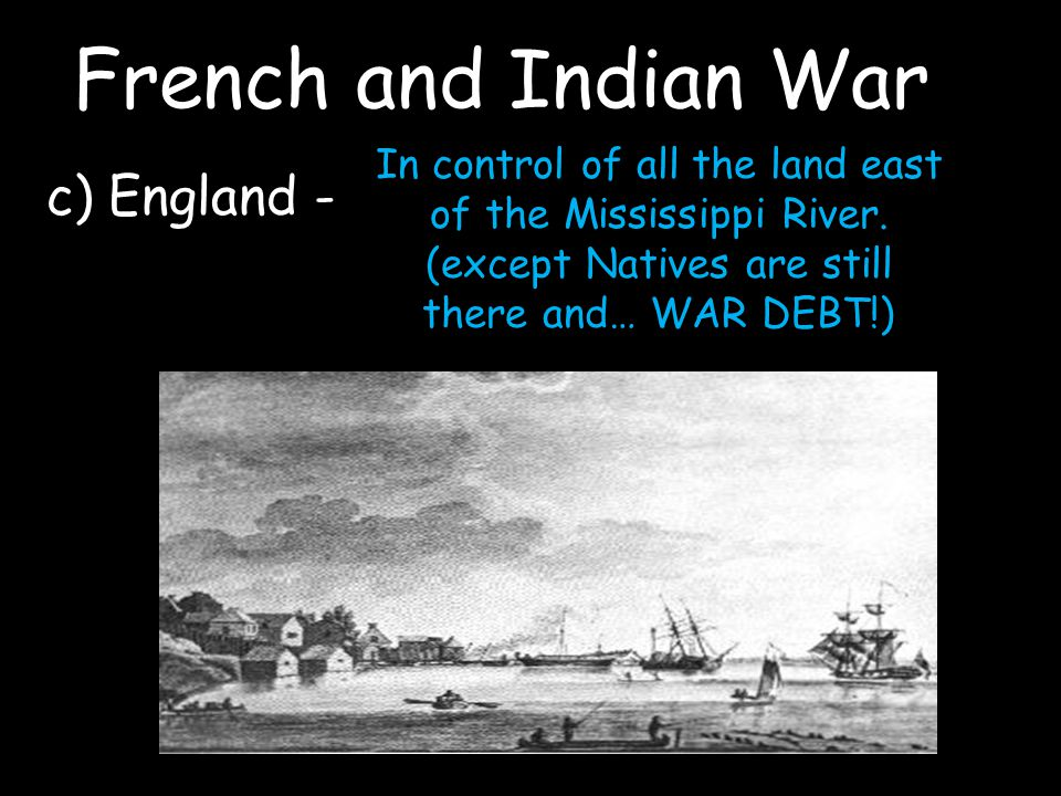 French and Indian War c) England - In control of all the land east of the Mississippi River.