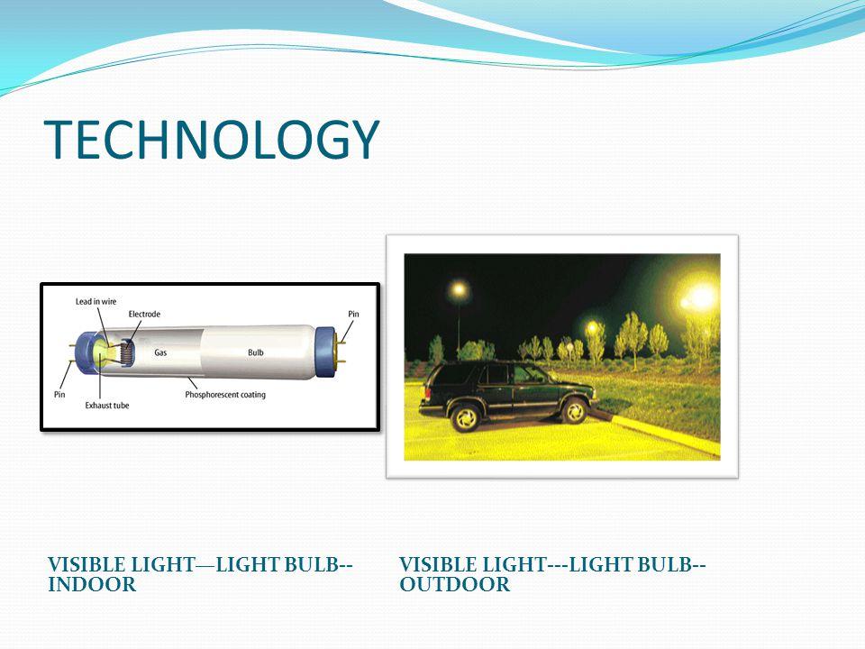 TECHNOLOGY VISIBLE LIGHT—LIGHT BULB-- INDOOR VISIBLE LIGHT---LIGHT BULB-- OUTDOOR