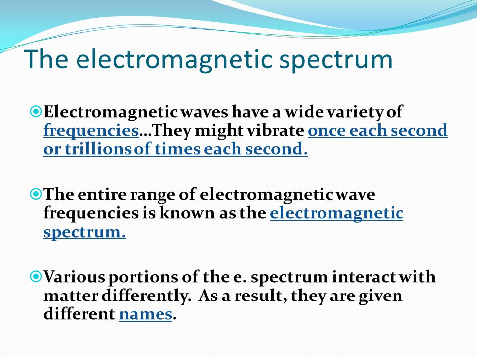The electromagnetic spectrum  Electromagnetic waves have a wide variety of frequencies…They might vibrate once each second or trillions of times each second.