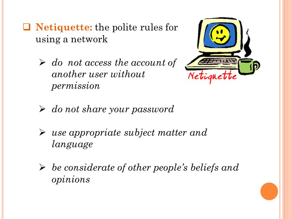  Netiquette: the polite rules for using a network  do not access the account of another user without permission  do not share your password  use appropriate subject matter and language  be considerate of other people's beliefs and opinions