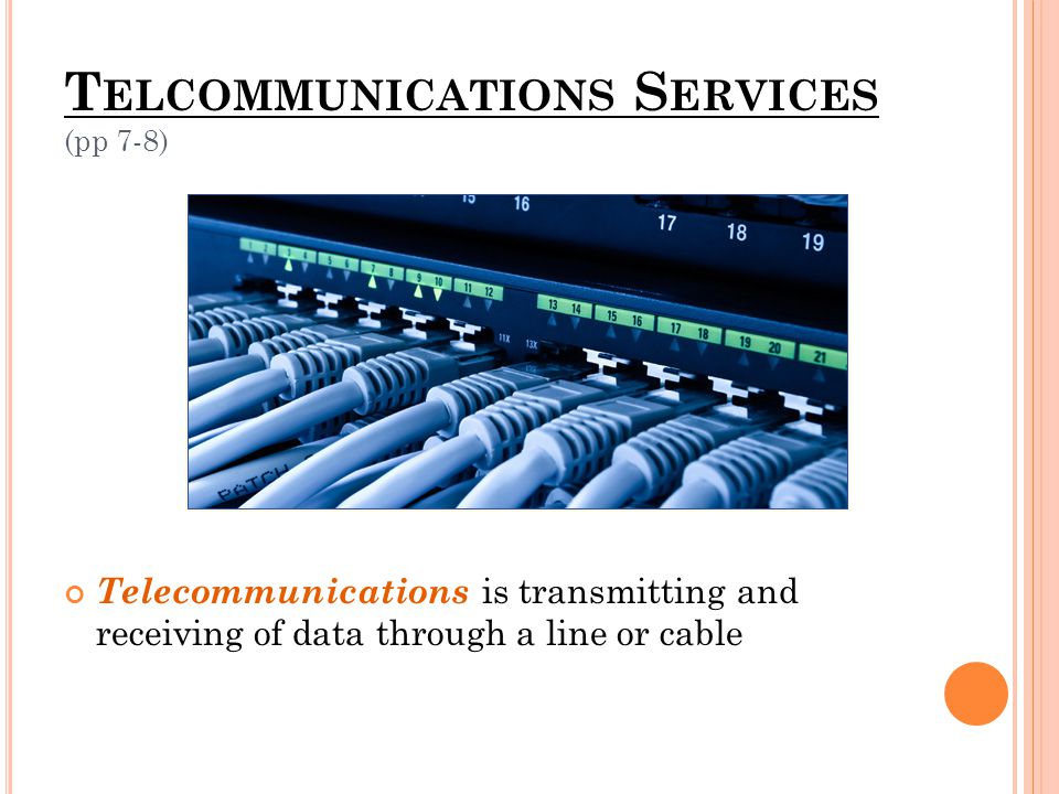 T ELCOMMUNICATIONS S ERVICES (pp 7-8) Telecommunications is transmitting and receiving of data through a line or cable