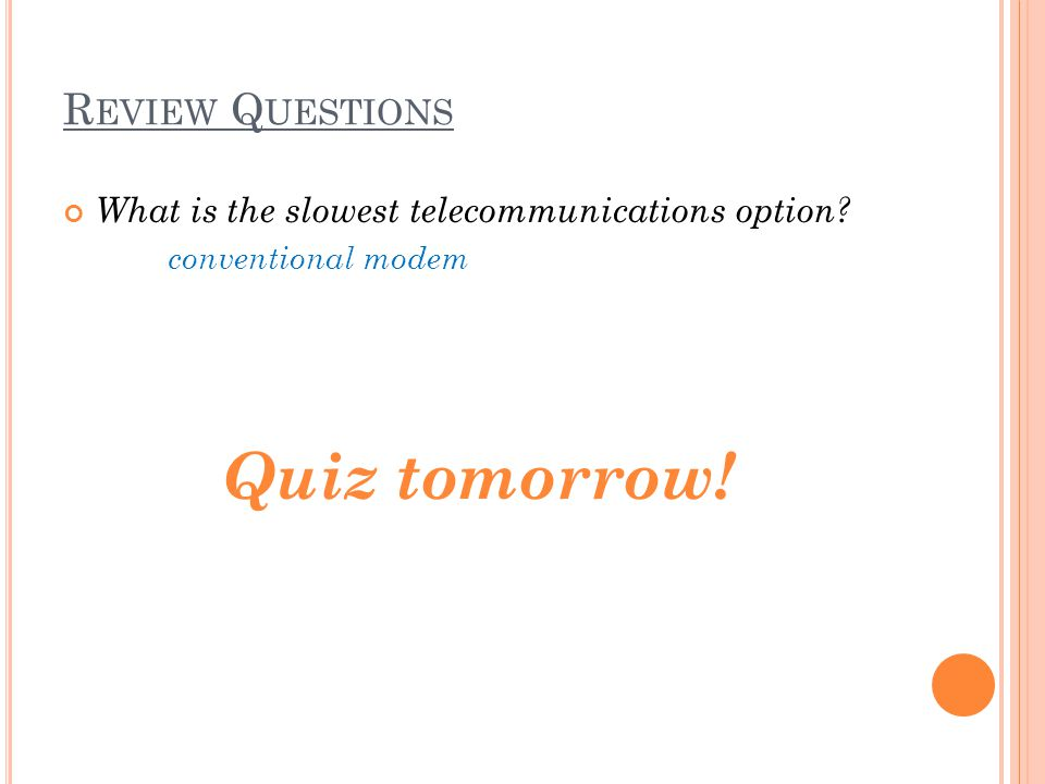 R EVIEW Q UESTIONS What is the slowest telecommunications option conventional modem Quiz tomorrow!