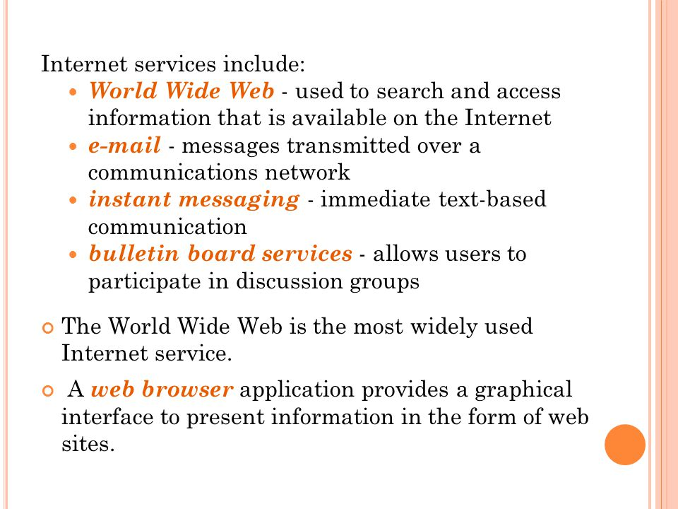 Internet services include: World Wide Web - used to search and access information that is available on the Internet e-mail - messages transmitted over a communications network instant messaging - immediate text-based communication bulletin board services - allows users to participate in discussion groups The World Wide Web is the most widely used Internet service.