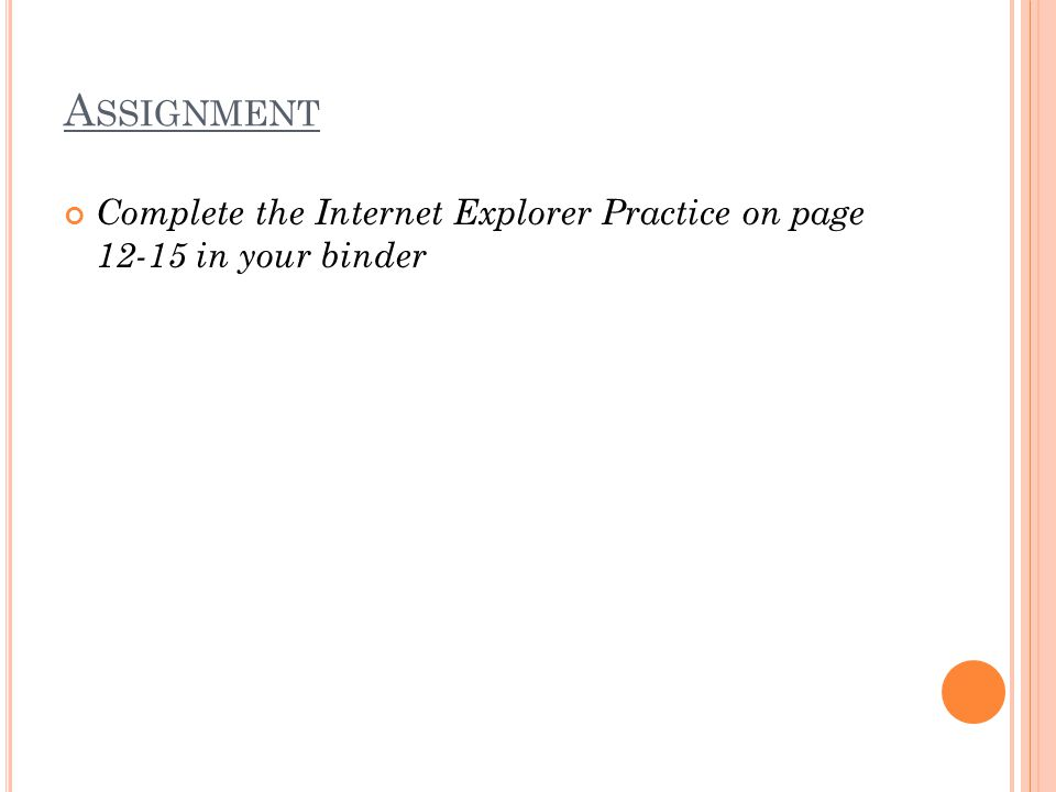 A SSIGNMENT Complete the Internet Explorer Practice on page 12-15 in your binder