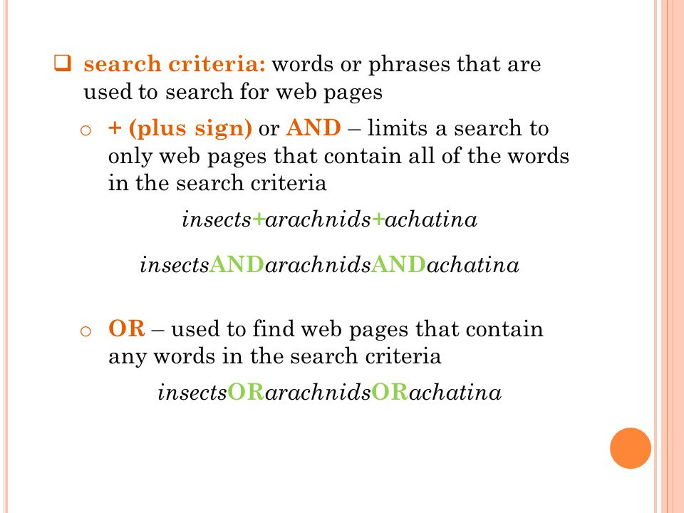 search criteria: words or phrases that are used to search for web pages o + (plus sign) or AND – limits a search to only web pages that contain all of the words in the search criteria insects + arachnids + achatina insects AND arachnids AND achatina o OR – used to find web pages that contain any words in the search criteria insects OR arachnids OR achatina