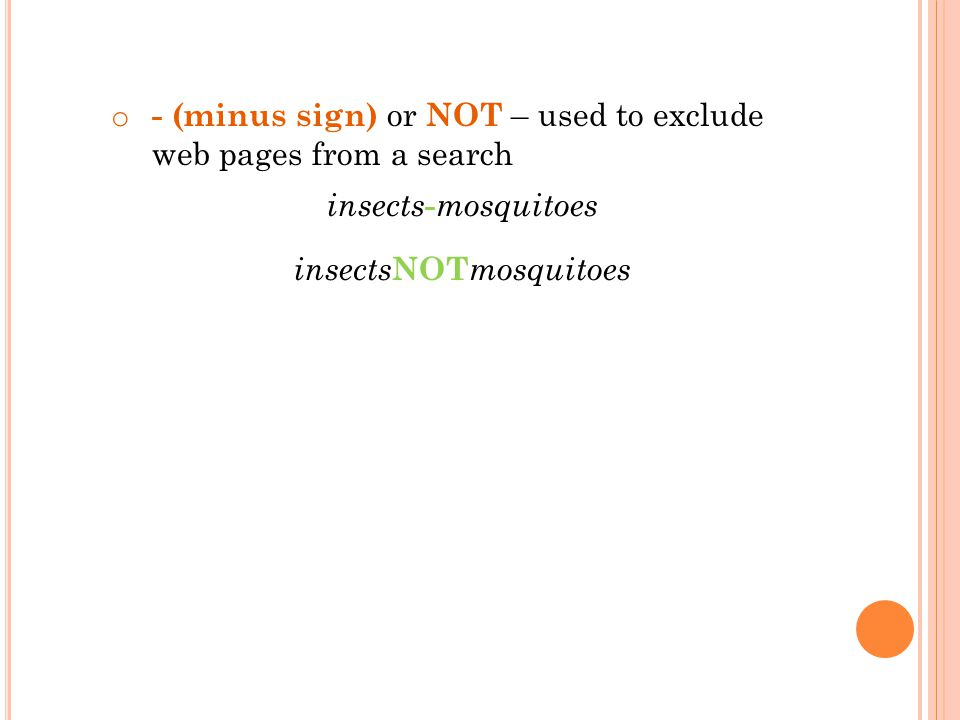o - (minus sign) or NOT – used to exclude web pages from a search insects - mosquitoes insects NOT mosquitoes