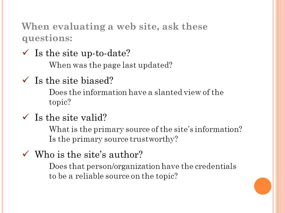 When evaluating a web site, ask these questions: Is the site up-to-date.