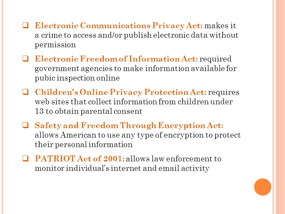  Electronic Communications Privacy Act: makes it a crime to access and/or publish electronic data without permission  Electronic Freedom of Information Act: required government agencies to make information available for pubic inspection online  Children's Online Privacy Protection Act: requires web sites that collect information from children under 13 to obtain parental consent  Safety and Freedom Through Encryption Act: allows American to use any type of encryption to protect their personal information  PATRIOT Act of 2001: allows law enforcement to monitor individual's internet and email activity