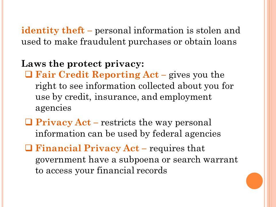 identity theft – personal information is stolen and used to make fraudulent purchases or obtain loans Laws the protect privacy:  Fair Credit Reporting Act – gives you the right to see information collected about you for use by credit, insurance, and employment agencies  Privacy Act – restricts the way personal information can be used by federal agencies  Financial Privacy Act – requires that government have a subpoena or search warrant to access your financial records