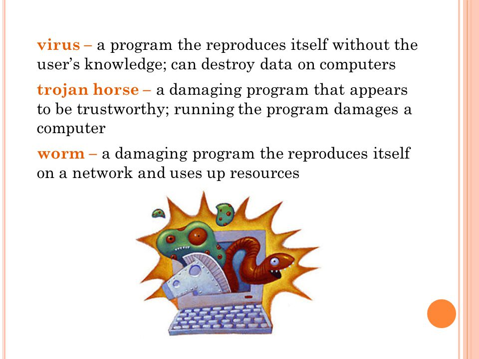 virus – a program the reproduces itself without the user's knowledge; can destroy data on computers trojan horse – a damaging program that appears to be trustworthy; running the program damages a computer worm – a damaging program the reproduces itself on a network and uses up resources
