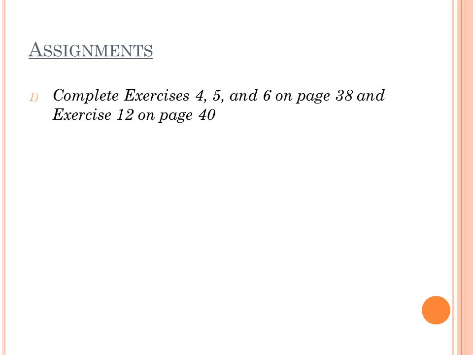 A SSIGNMENTS 1) Complete Exercises 4, 5, and 6 on page 38 and Exercise 12 on page 40