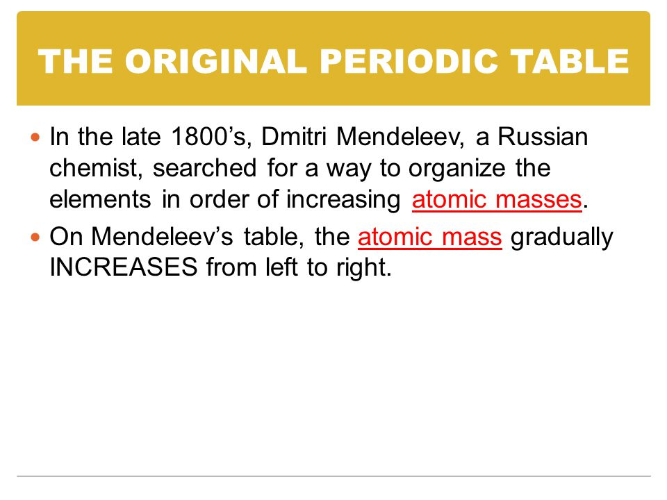THE ORIGINAL PERIODIC TABLE In the late 1800's, Dmitri Mendeleev, a Russian chemist, searched for a way to organize the elements in order of increasing atomic masses.