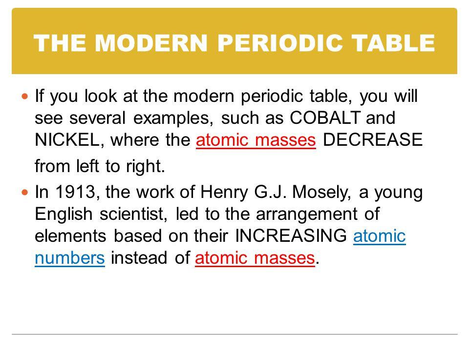 THE MODERN PERIODIC TABLE If you look at the modern periodic table, you will see several examples, such as COBALT and NICKEL, where the atomic masses DECREASE from left to right.