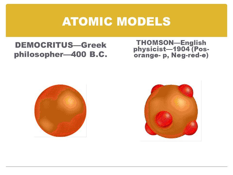 ATOMIC MODELS DEMOCRITUS—Greek philosopher—400 B.C. THOMSON—English physicist—1904 (Pos- orange- p, Neg-red-e)