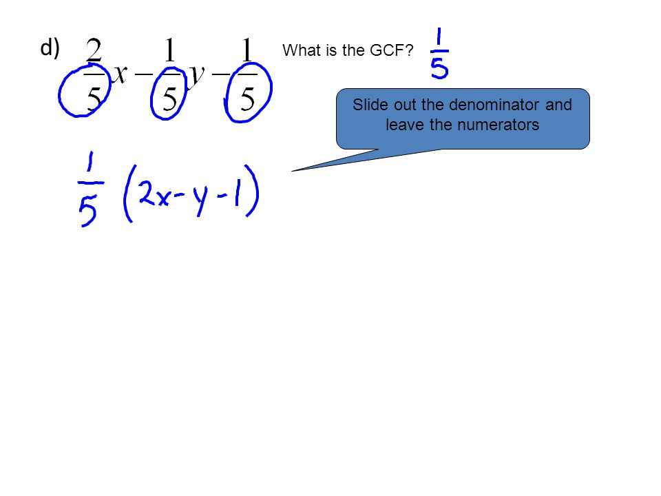 d) What is the GCF Slide out the denominator and leave the numerators