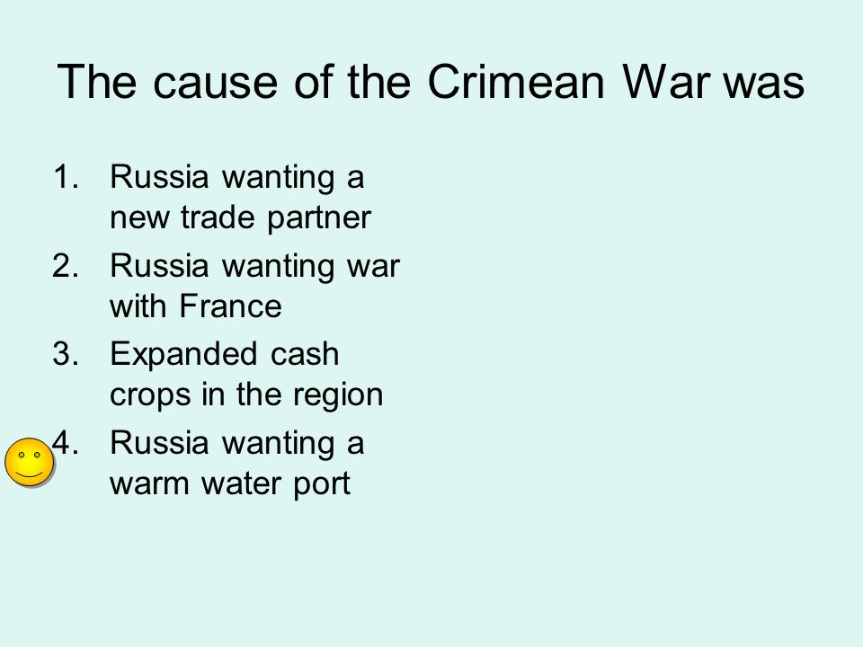 The cause of the Crimean War was 1.Russia wanting a new trade partner 2.Russia wanting war with France 3.Expanded cash crops in the region 4.Russia wa