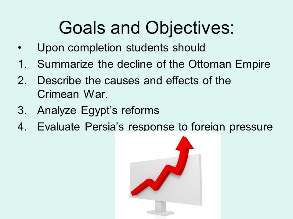 Goals and Objectives: Upon completion students should 1.Summarize the decline of the Ottoman Empire 2.Describe the causes and effects of the Crimean W