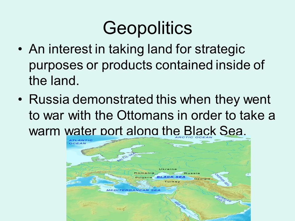 Geopolitics An interest in taking land for strategic purposes or products contained inside of the land. Russia demonstrated this when they went to war
