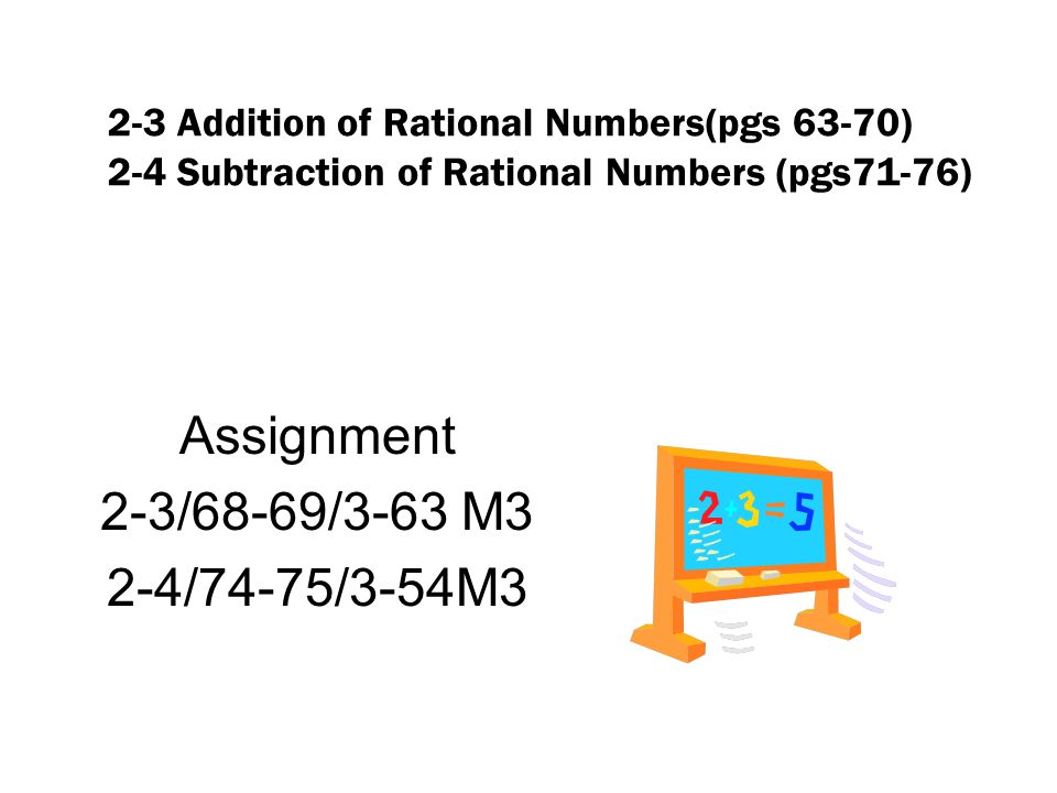2-3 Addition of Rational Numbers(pgs 63-70) 2-4 Subtraction of Rational Numbers (pgs71-76) Assignment 2-3/68-69/3-63 M3 2-4/74-75/3-54M3