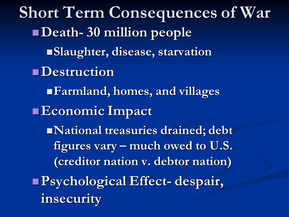Short Term Consequences of War Death- 30 million people Death- 30 million people Slaughter, disease, starvation Slaughter, disease, starvation Destruc