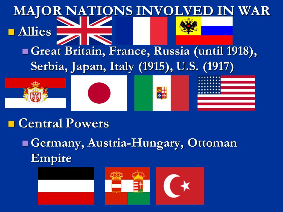 MAJOR NATIONS INVOLVED IN WAR Allies Allies Great Britain, France, Russia (until 1918), Serbia, Japan, Italy (1915), U.S. (1917) Great Britain, France