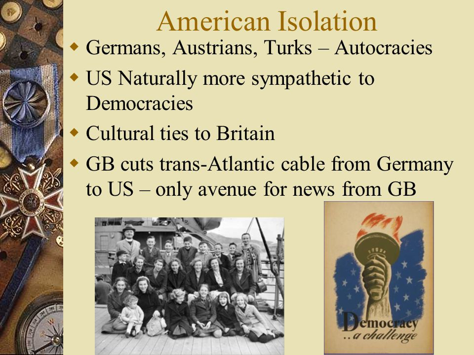 American Isolation  Germans, Austrians, Turks – Autocracies  US Naturally more sympathetic to Democracies  Cultural ties to Britain  GB cuts trans-Atlantic cable from Germany to US – only avenue for news from GB