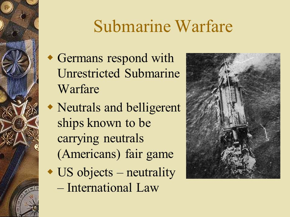 Submarine Warfare  Germans respond with Unrestricted Submarine Warfare  Neutrals and belligerent ships known to be carrying neutrals (Americans) fair game  US objects – neutrality – International Law