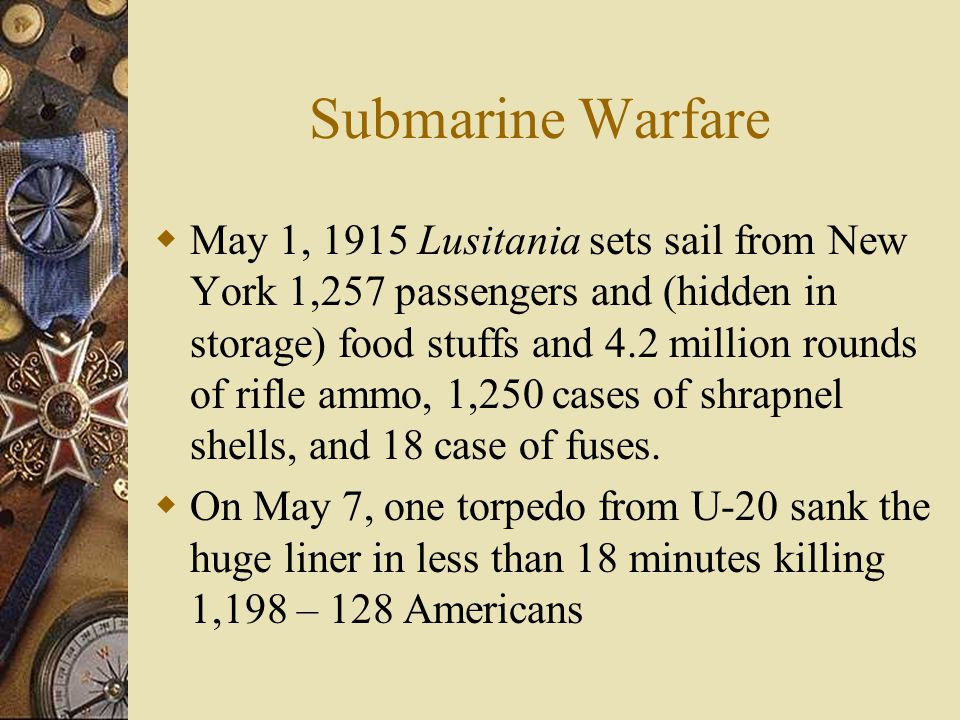 Submarine Warfare  May 1, 1915 Lusitania sets sail from New York 1,257 passengers and (hidden in storage) food stuffs and 4.2 million rounds of rifle ammo, 1,250 cases of shrapnel shells, and 18 case of fuses.