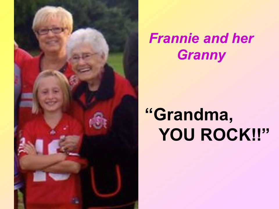 Frannie and her Granny Grandma, YOU ROCK!!
