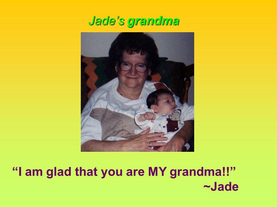 I am glad that you are MY grandma!! ~Jade Jade's grandma