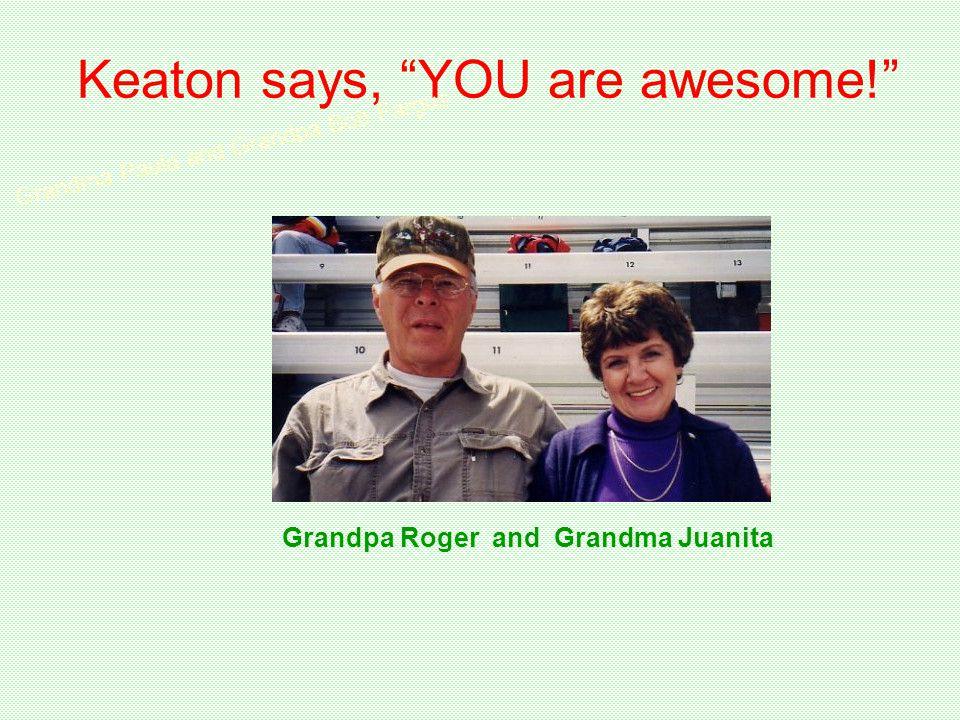 Keaton says, YOU are awesome! Grandma Paula and Grandpa Bob Fargus Grandpa Roger and Grandma Juanita