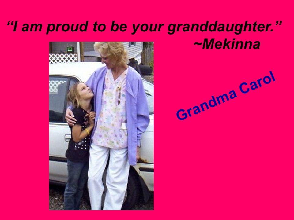 I am proud to be your granddaughter. ~Mekinna Grandma Carol