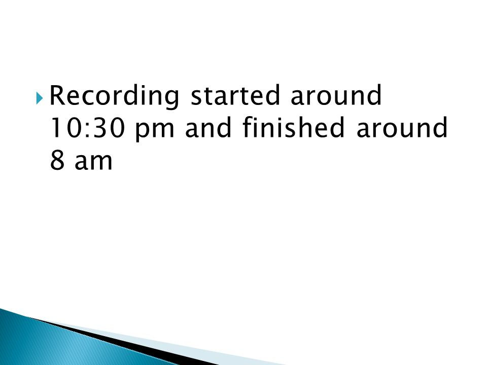  Recording started around 10:30 pm and finished around 8 am