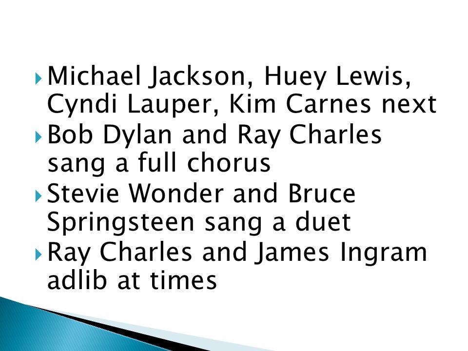  Michael Jackson, Huey Lewis, Cyndi Lauper, Kim Carnes next  Bob Dylan and Ray Charles sang a full chorus  Stevie Wonder and Bruce Springsteen sang a duet  Ray Charles and James Ingram adlib at times