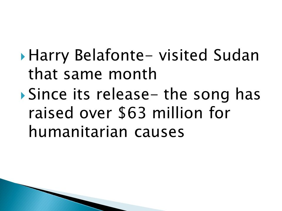  Harry Belafonte- visited Sudan that same month  Since its release- the song has raised over $63 million for humanitarian causes