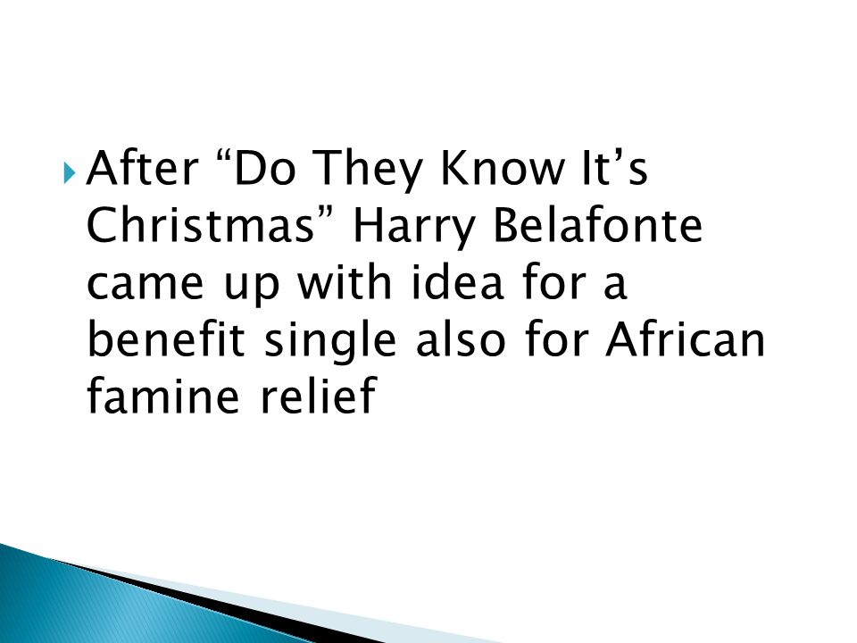  After Do They Know It's Christmas Harry Belafonte came up with idea for a benefit single also for African famine relief