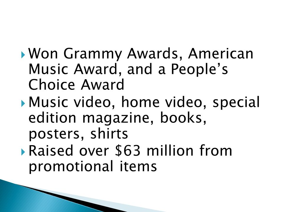  Won Grammy Awards, American Music Award, and a People's Choice Award  Music video, home video, special edition magazine, books, posters, shirts  Raised over $63 million from promotional items