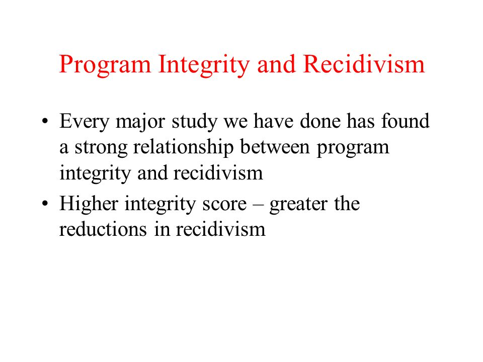 Program Integrity and Recidivism Every major study we have done has found a strong relationship between program integrity and recidivism Higher integr