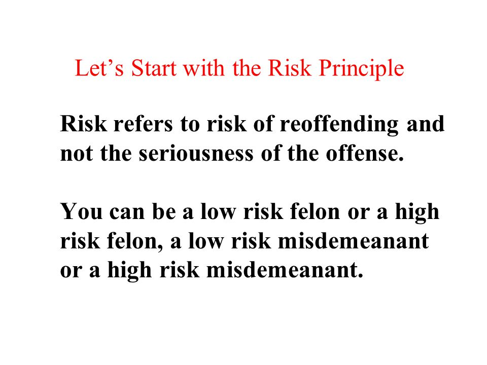 Let's Start with the Risk Principle Risk refers to risk of reoffending and not the seriousness of the offense. You can be a low risk felon or a high r
