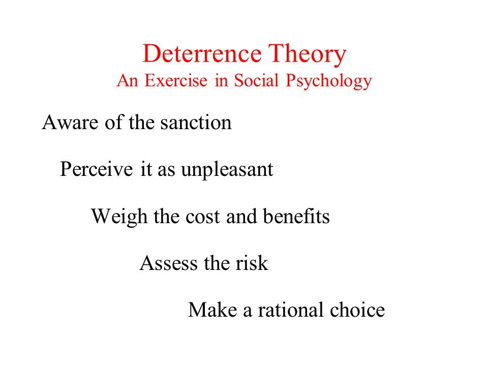 Deterrence Theory An Exercise in Social Psychology Aware of the sanction Perceive it as unpleasant Weigh the cost and benefits Assess the risk Make a